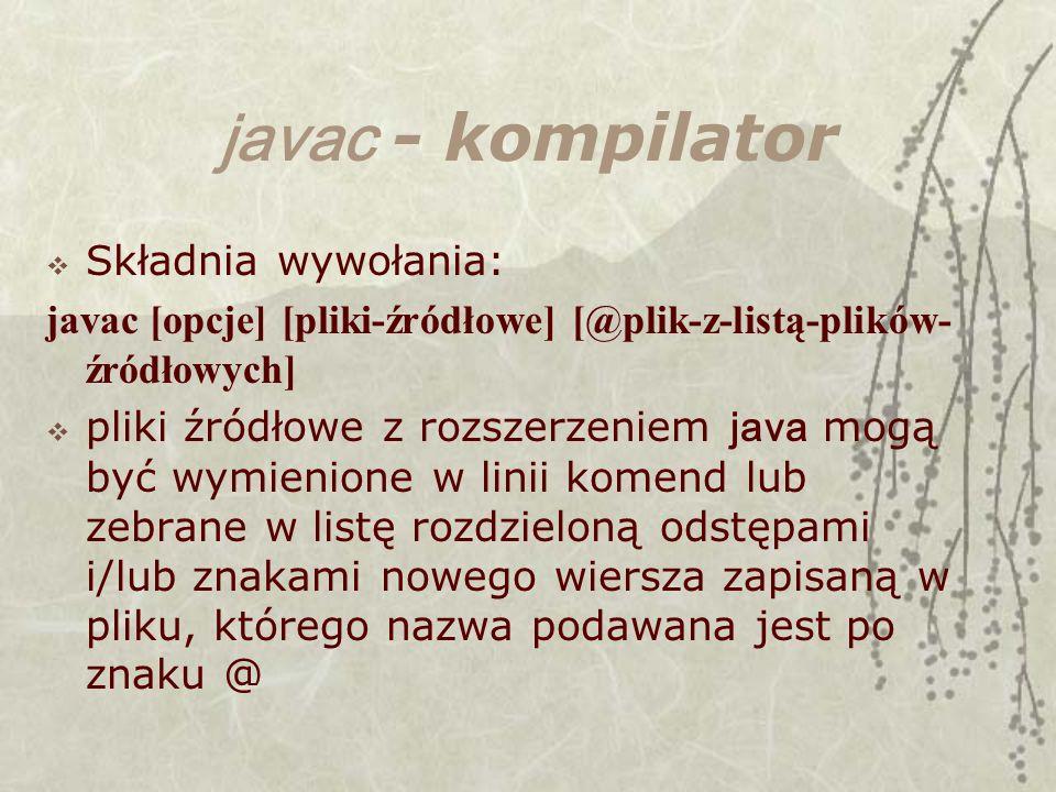 javac - kompilator Składnia wywołania: javac [opcje] [pliki-źródłowe] [@plik-z-listą-plików- źródłowych] pliki źródłowe z rozszerzeniem java mogą być wymienione w linii komend lub zebrane w listę rozdzieloną odstępami i/lub znakami nowego wiersza zapisaną w pliku, którego nazwa podawana jest po znaku @