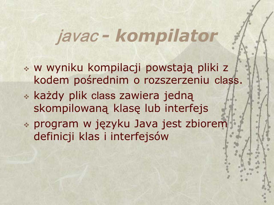 javac - kompilator w wyniku kompilacji powstają pliki z kodem pośrednim o rozszerzeniu class. każdy plik class zawiera jedną skompilowaną klasę lub in