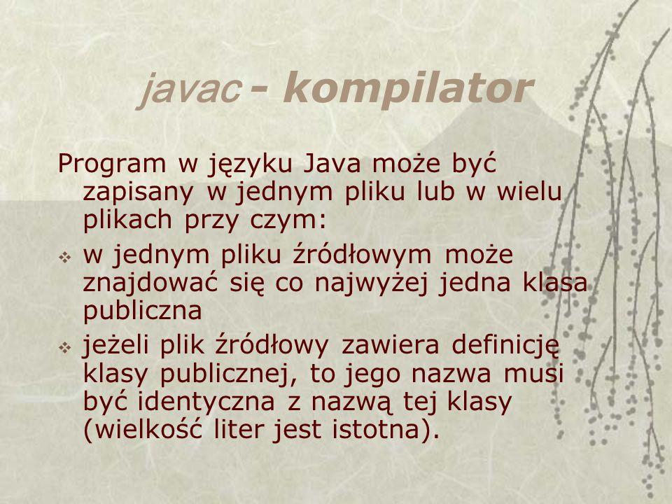 javac - kompilator Program w języku Java może być zapisany w jednym pliku lub w wielu plikach przy czym: w jednym pliku źródłowym może znajdować się co najwyżej jedna klasa publiczna jeżeli plik źródłowy zawiera definicję klasy publicznej, to jego nazwa musi być identyczna z nazwą tej klasy (wielkość liter jest istotna).