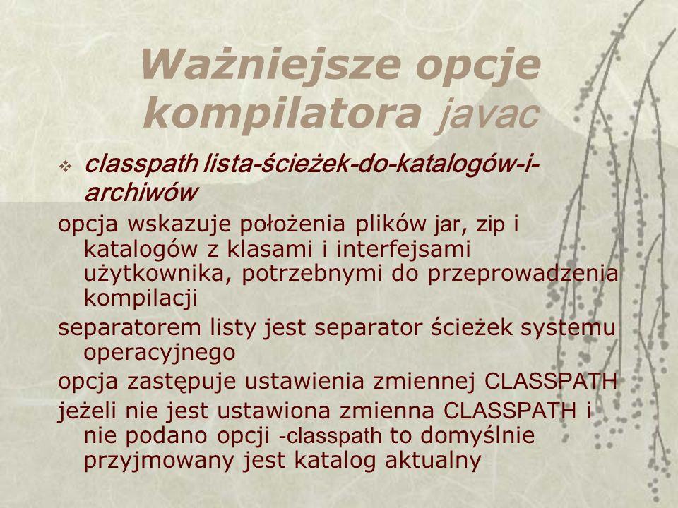 Ważniejsze opcje kompilatora javac classpath lista-ścieżek-do-katalogów-i- archiwów opcja wskazuje położenia plików jar, zip i katalogów z klasami i interfejsami użytkownika, potrzebnymi do przeprowadzenia kompilacji separatorem listy jest separator ścieżek systemu operacyjnego opcja zastępuje ustawienia zmiennej CLASSPATH jeżeli nie jest ustawiona zmienna CLASSPATH i nie podano opcji -classpath to domyślnie przyjmowany jest katalog aktualny