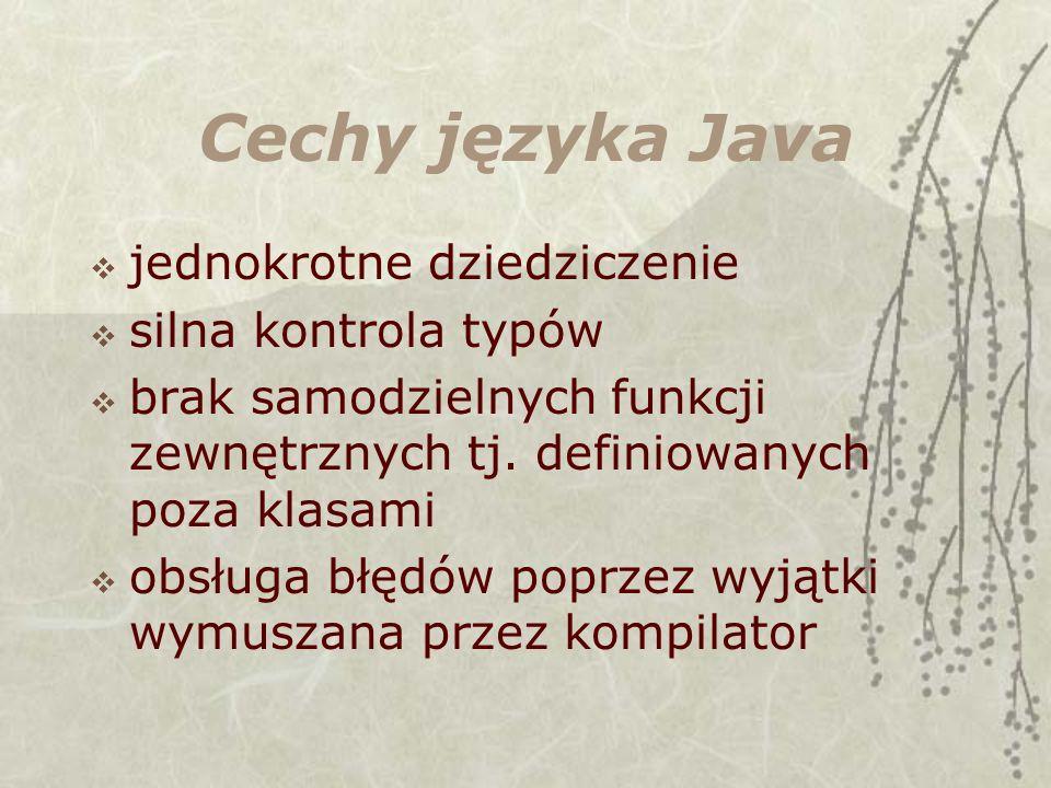 Cechy języka Java jednokrotne dziedziczenie silna kontrola typów brak samodzielnych funkcji zewnętrznych tj. definiowanych poza klasami obsługa błędów