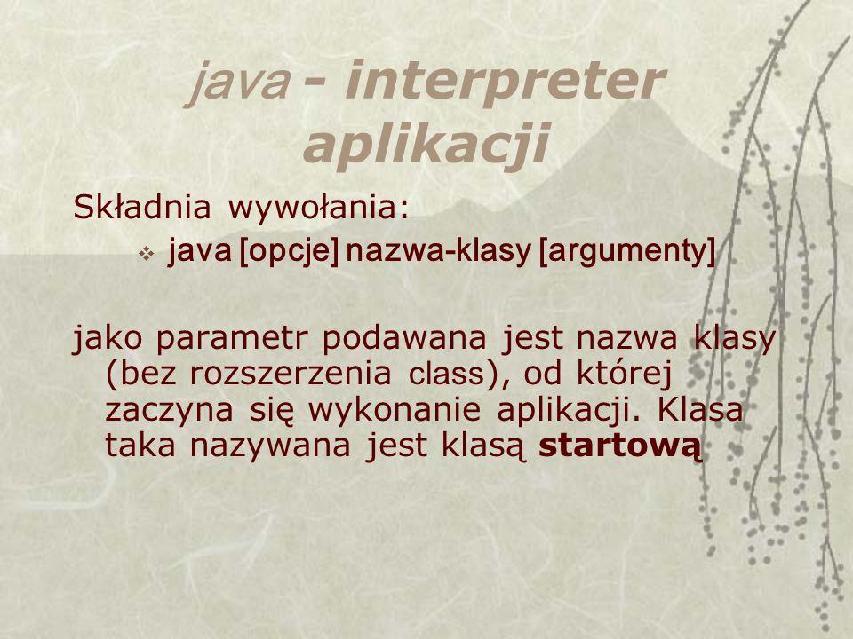 java - interpreter aplikacji Składnia wywołania: java [opcje] nazwa-klasy [argumenty] jako parametr podawana jest nazwa klasy (bez rozszerzenia class ), od której zaczyna się wykonanie aplikacji.