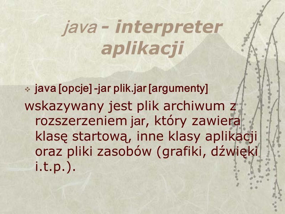 java - interpreter aplikacji java [opcje] -jar plik.jar [argumenty] wskazywany jest plik archiwum z rozszerzeniem jar, który zawiera klasę startową, inne klasy aplikacji oraz pliki zasobów (grafiki, dźwięki i.t.p.).