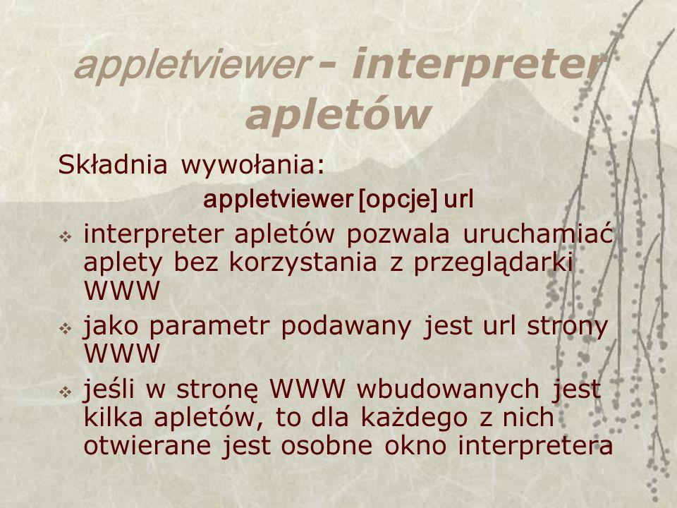 appletviewer - interpreter apletów Składnia wywołania: appletviewer [opcje] url interpreter apletów pozwala uruchamiać aplety bez korzystania z przeglądarki WWW jako parametr podawany jest url strony WWW jeśli w stronę WWW wbudowanych jest kilka apletów, to dla każdego z nich otwierane jest osobne okno interpretera