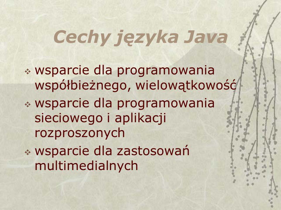Cechy języka Java wsparcie dla programowania współbieżnego, wielowątkowość wsparcie dla programowania sieciowego i aplikacji rozproszonych wsparcie dla zastosowań multimedialnych