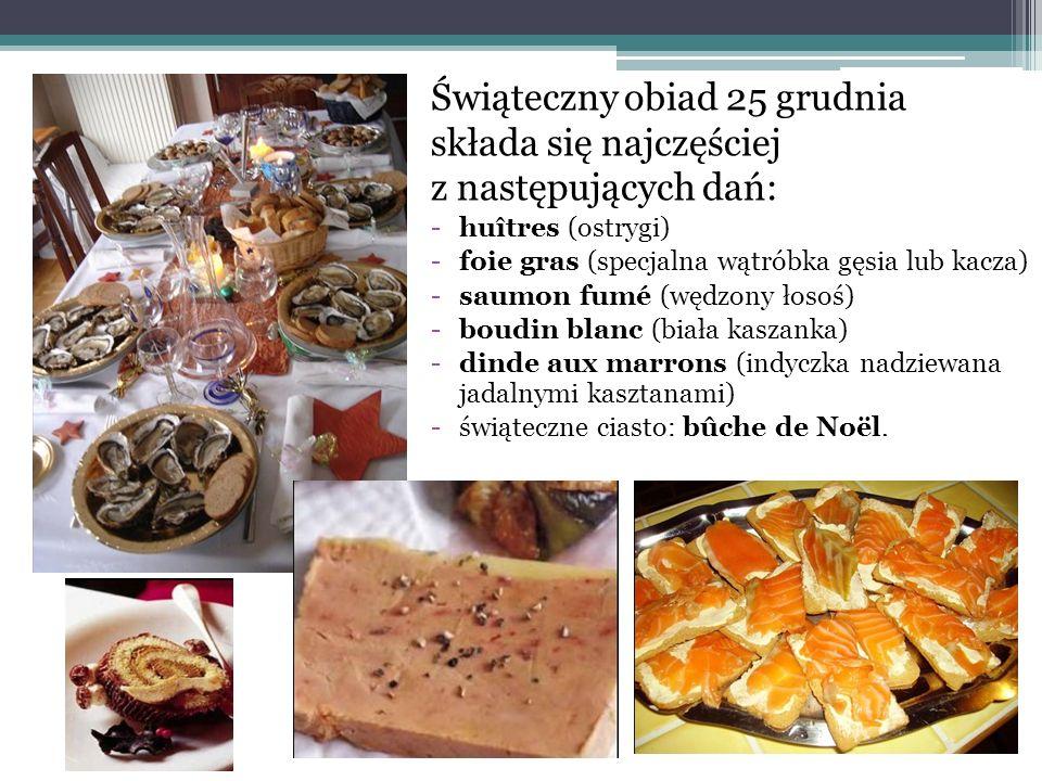 Świąteczny obiad 25 grudnia składa się najczęściej z następujących dań: -huîtres (ostrygi) -foie gras (specjalna wątróbka gęsia lub kacza) -saumon fum