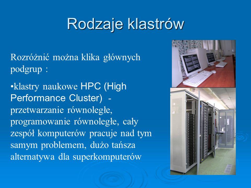 Rodzaje klastrów Rozróżnić można klika głównych podgrup : klastry naukowe HPC (High Performance Cluster) - przetwarzanie równoległe, programowanie rów