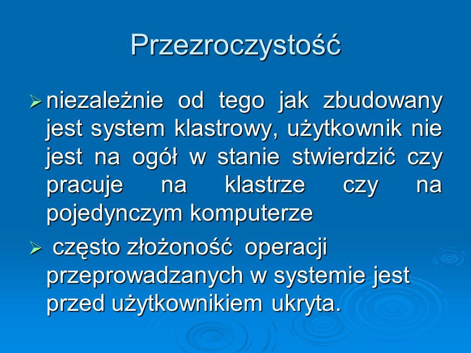 Przezroczystość niezależnie od tego jak zbudowany jest system klastrowy, użytkownik nie jest na ogół w stanie stwierdzić czy pracuje na klastrze czy n