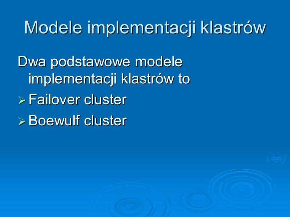 Modele implementacji klastrów Dwa podstawowe modele implementacji klastrów to Failover cluster Failover cluster Boewulf cluster Boewulf cluster