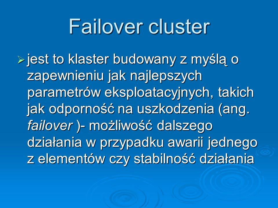 Failover cluster jest to klaster budowany z myślą o zapewnieniu jak najlepszych parametrów eksploatacyjnych, takich jak odporność na uszkodzenia (ang.