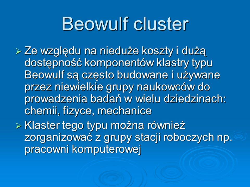 Beowulf cluster Ze względu na nieduże koszty i dużą dostępność komponentów klastry typu Beowulf są często budowane i używane przez niewielkie grupy na