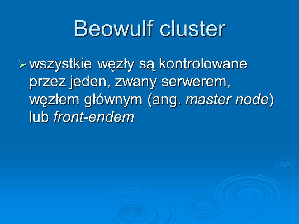 Beowulf cluster wszystkie węzły są kontrolowane przez jeden, zwany serwerem, węzłem głównym (ang. master node) lub front-endem wszystkie węzły są kont