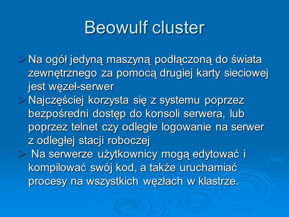 Beowulf cluster Na ogół jedyną maszyną podłączoną do świata zewnętrznego za pomocą drugiej karty sieciowej jest węzeł-serwer Na ogół jedyną maszyną po