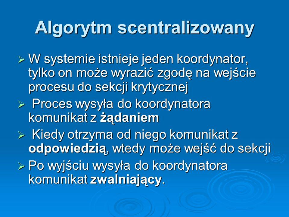 Algorytm scentralizowany W systemie istnieje jeden koordynator, tylko on może wyrazić zgodę na wejście procesu do sekcji krytycznej W systemie istnieje jeden koordynator, tylko on może wyrazić zgodę na wejście procesu do sekcji krytycznej Proces wysyła do koordynatora komunikat z żądaniem Proces wysyła do koordynatora komunikat z żądaniem Kiedy otrzyma od niego komunikat z odpowiedzią, wtedy może wejść do sekcji Kiedy otrzyma od niego komunikat z odpowiedzią, wtedy może wejść do sekcji Po wyjściu wysyła do koordynatora komunikat zwalniający.