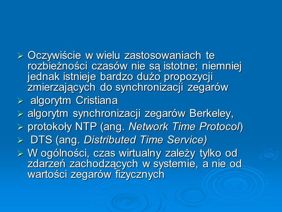 Oczywiście w wielu zastosowaniach te rozbieżności czasów nie są istotne; niemniej jednak istnieje bardzo dużo propozycji zmierzających do synchronizacji zegarów Oczywiście w wielu zastosowaniach te rozbieżności czasów nie są istotne; niemniej jednak istnieje bardzo dużo propozycji zmierzających do synchronizacji zegarów algorytm Cristiana algorytm Cristiana algorytm synchronizacji zegarów Berkeley, algorytm synchronizacji zegarów Berkeley, protokoły NTP (ang.
