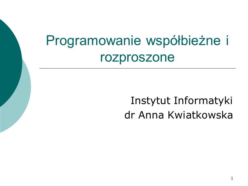 1 Programowanie współbieżne i rozproszone Instytut Informatyki dr Anna Kwiatkowska