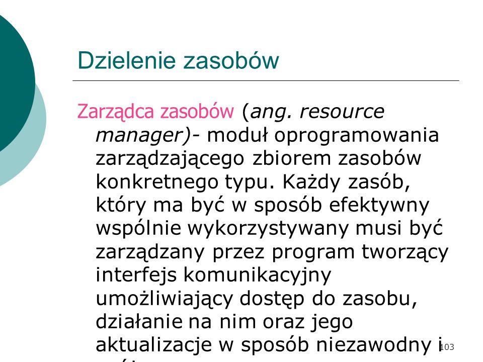 103 Dzielenie zasobów Zarządca zasobów (ang. resource manager)- moduł oprogramowania zarządzającego zbiorem zasobów konkretnego typu. Każdy zasób, któ