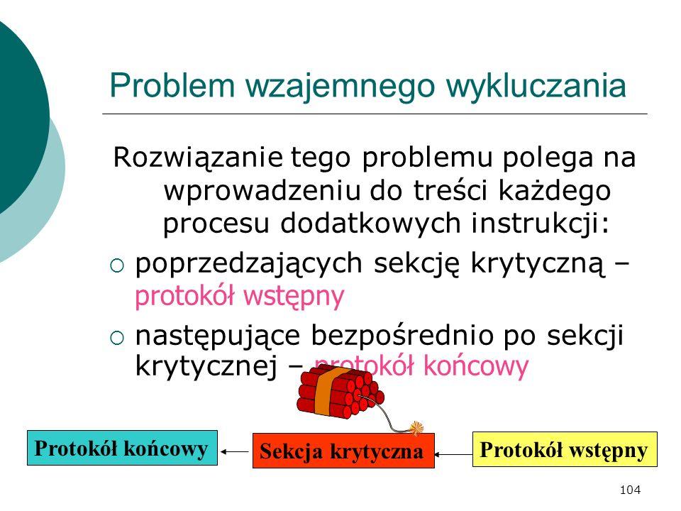 104 Problem wzajemnego wykluczania Rozwiązanie tego problemu polega na wprowadzeniu do treści każdego procesu dodatkowych instrukcji: poprzedzających