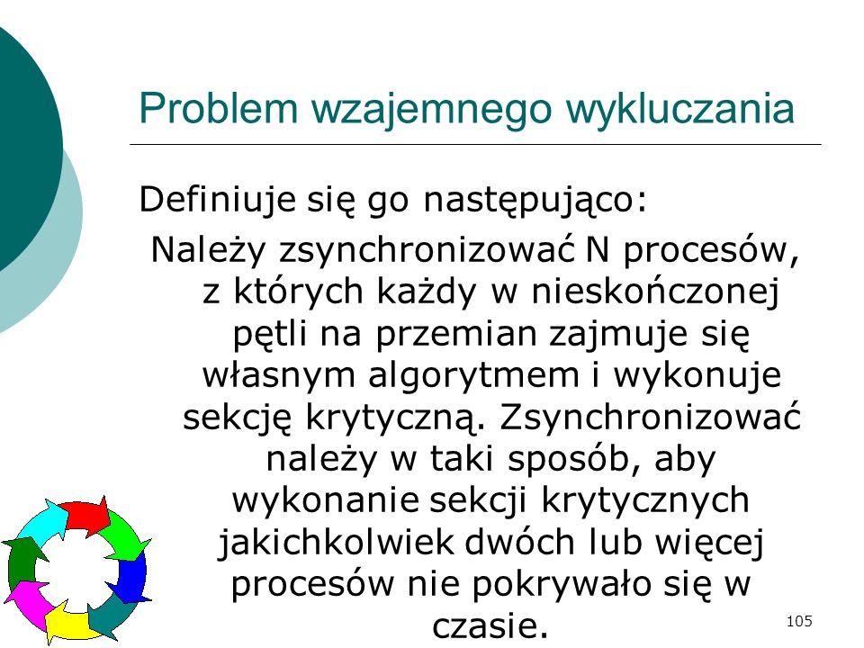 105 Problem wzajemnego wykluczania Definiuje się go następująco: Należy zsynchronizować N procesów, z których każdy w nieskończonej pętli na przemian