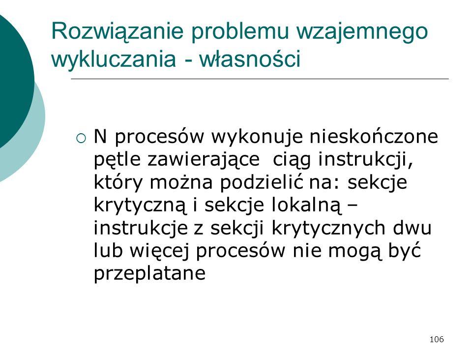 106 Rozwiązanie problemu wzajemnego wykluczania - własności N procesów wykonuje nieskończone pętle zawierające ciąg instrukcji, który można podzielić