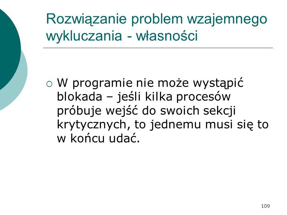 109 Rozwiązanie problem wzajemnego wykluczania - własności W programie nie może wystąpić blokada – jeśli kilka procesów próbuje wejść do swoich sekcji