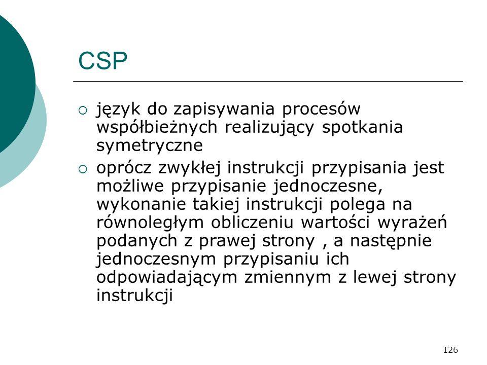 126 CSP język do zapisywania procesów współbieżnych realizujący spotkania symetryczne oprócz zwykłej instrukcji przypisania jest możliwe przypisanie j