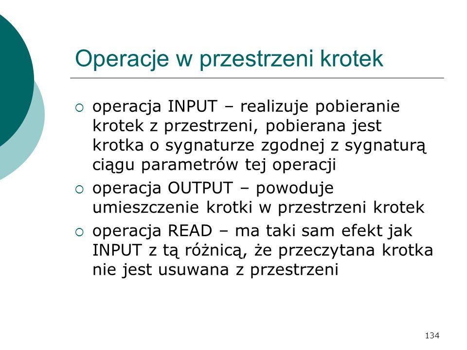 134 Operacje w przestrzeni krotek operacja INPUT – realizuje pobieranie krotek z przestrzeni, pobierana jest krotka o sygnaturze zgodnej z sygnaturą c