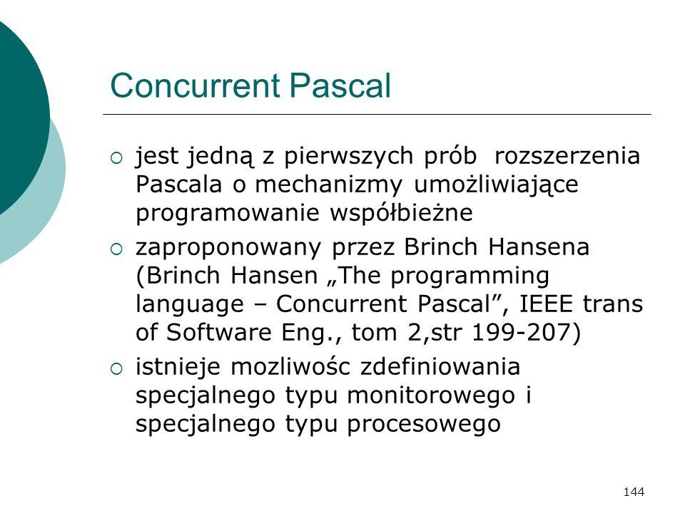 144 Concurrent Pascal jest jedną z pierwszych prób rozszerzenia Pascala o mechanizmy umożliwiające programowanie współbieżne zaproponowany przez Brinc