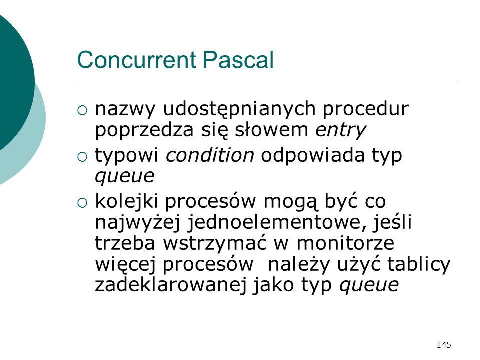 145 Concurrent Pascal nazwy udostępnianych procedur poprzedza się słowem entry typowi condition odpowiada typ queue kolejki procesów mogą być co najwy
