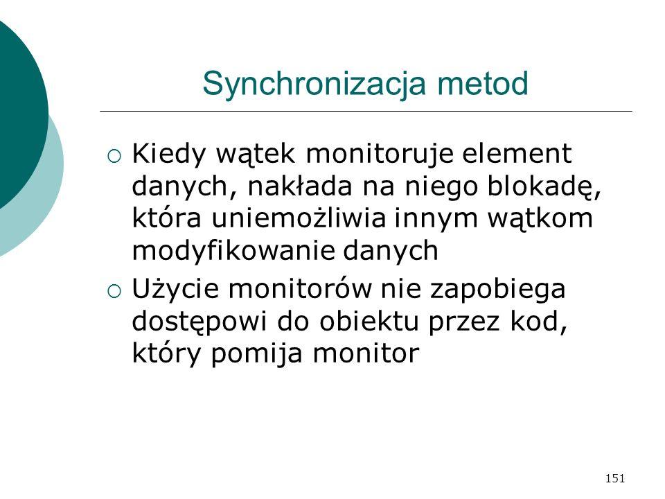 151 Synchronizacja metod Kiedy wątek monitoruje element danych, nakłada na niego blokadę, która uniemożliwia innym wątkom modyfikowanie danych Użycie