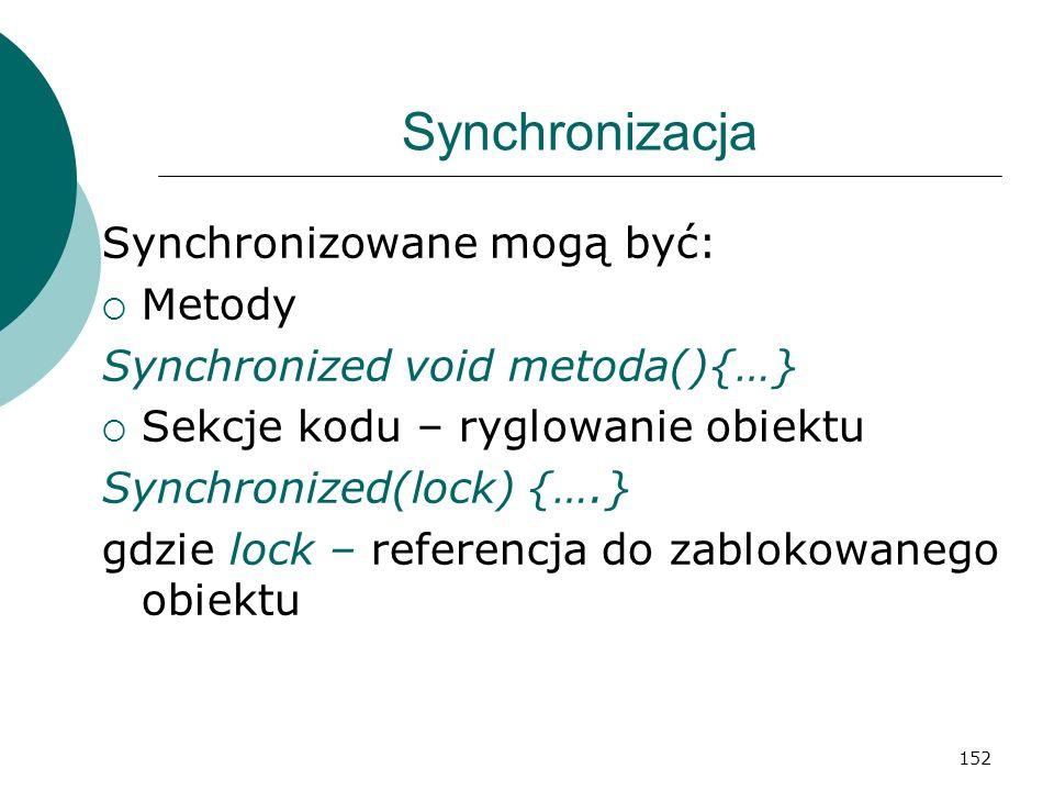 152 Synchronizacja Synchronizowane mogą być: Metody Synchronized void metoda(){…} Sekcje kodu – ryglowanie obiektu Synchronized(lock) {….} gdzie lock