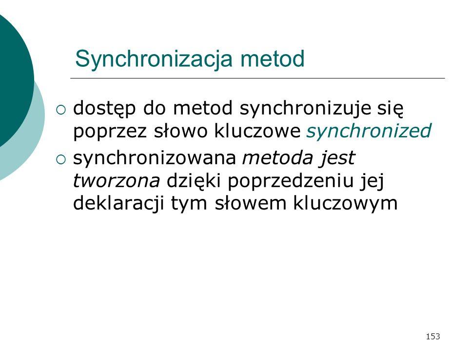 153 Synchronizacja metod dostęp do metod synchronizuje się poprzez słowo kluczowe synchronized synchronizowana metoda jest tworzona dzięki poprzedzeni