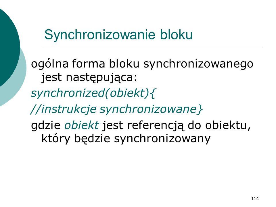 155 Synchronizowanie bloku ogólna forma bloku synchronizowanego jest następująca: synchronized(obiekt){ //instrukcje synchronizowane} gdzie obiekt jes