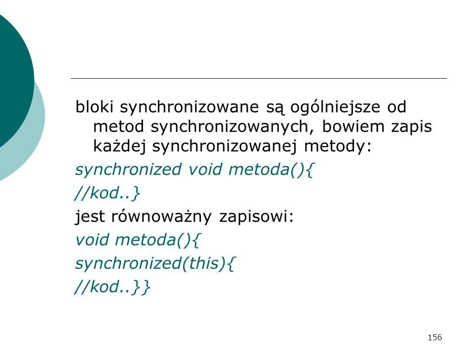 156 bloki synchronizowane są ogólniejsze od metod synchronizowanych, bowiem zapis każdej synchronizowanej metody: synchronized void metoda(){ //kod..}