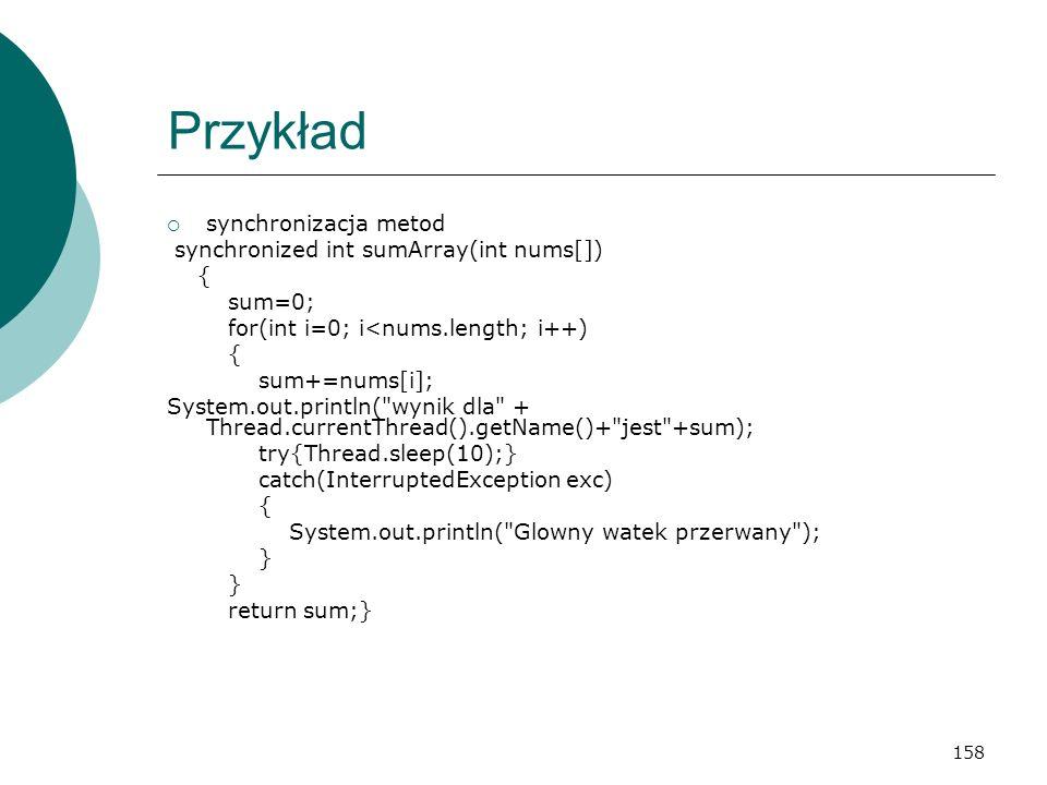 158 Przykład synchronizacja metod synchronized int sumArray(int nums[]) { sum=0; for(int i=0; i<nums.length; i++) { sum+=nums[i]; System.out.println(