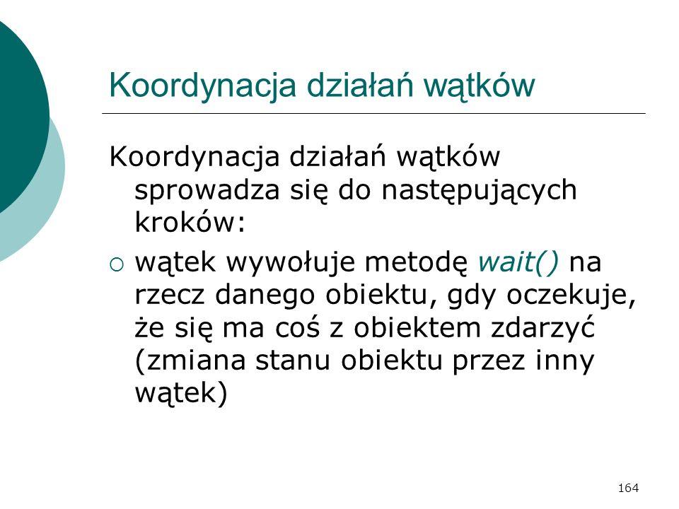 164 Koordynacja działań wątków Koordynacja działań wątków sprowadza się do następujących kroków: wątek wywołuje metodę wait() na rzecz danego obiektu,