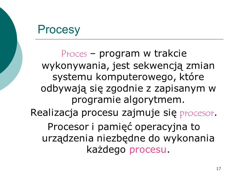 17 Procesy Proces – program w trakcie wykonywania, jest sekwencją zmian systemu komputerowego, które odbywają się zgodnie z zapisanym w programie algo