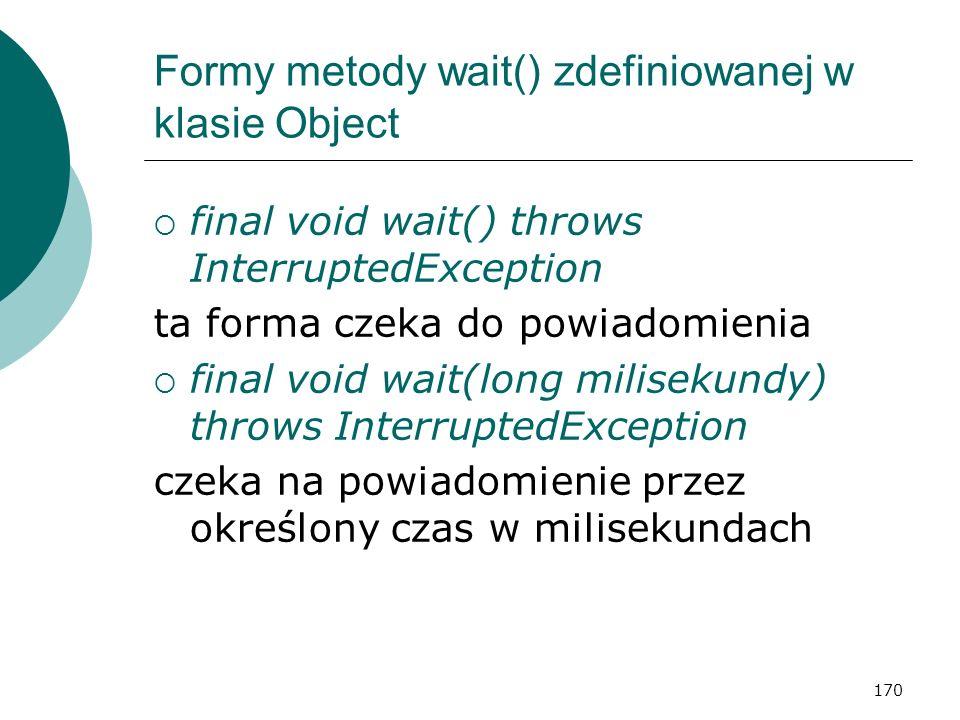 170 Formy metody wait() zdefiniowanej w klasie Object final void wait() throws InterruptedException ta forma czeka do powiadomienia final void wait(lo