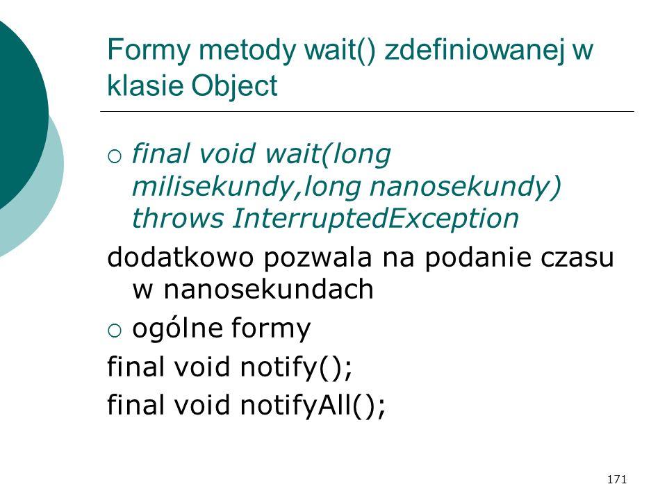 171 Formy metody wait() zdefiniowanej w klasie Object final void wait(long milisekundy,long nanosekundy) throws InterruptedException dodatkowo pozwala