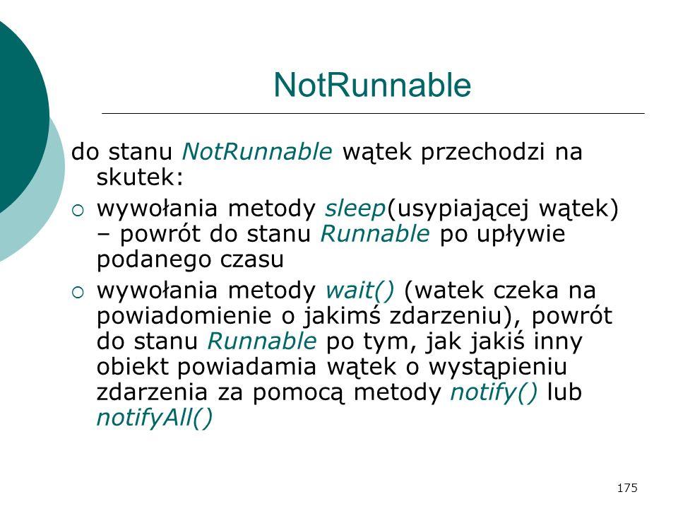175 NotRunnable do stanu NotRunnable wątek przechodzi na skutek: wywołania metody sleep(usypiającej wątek) – powrót do stanu Runnable po upływie podan