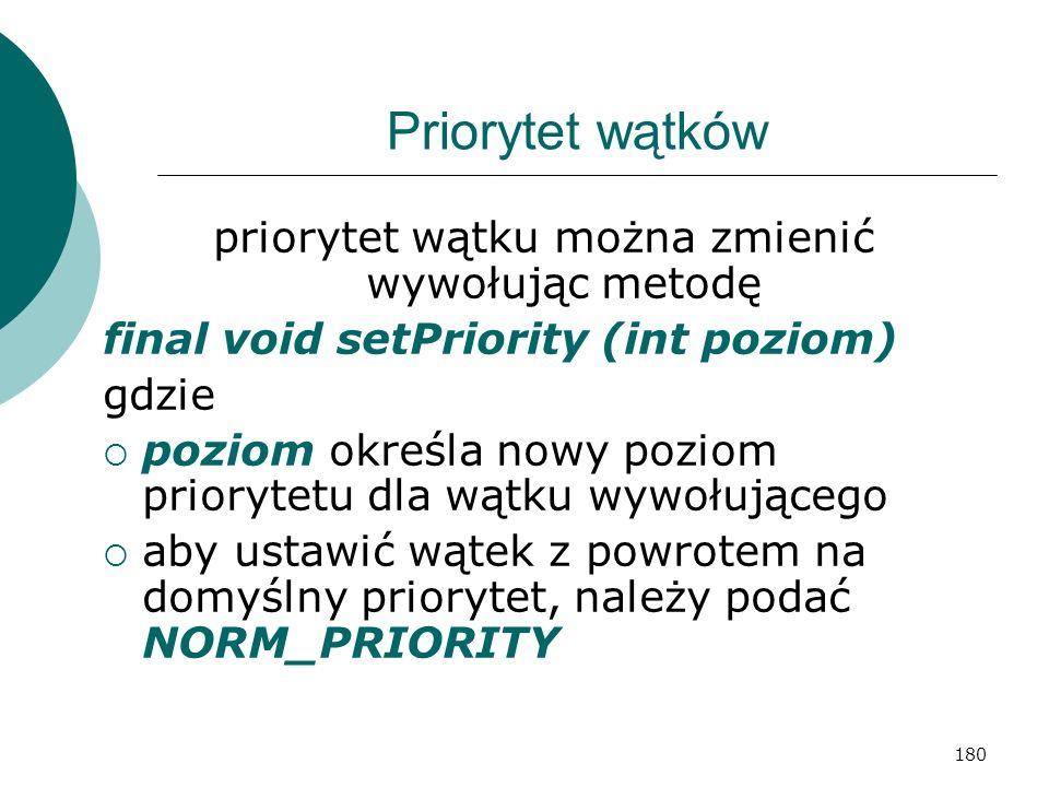 180 Priorytet wątków priorytet wątku można zmienić wywołując metodę final void setPriority (int poziom) gdzie poziom określa nowy poziom priorytetu dl