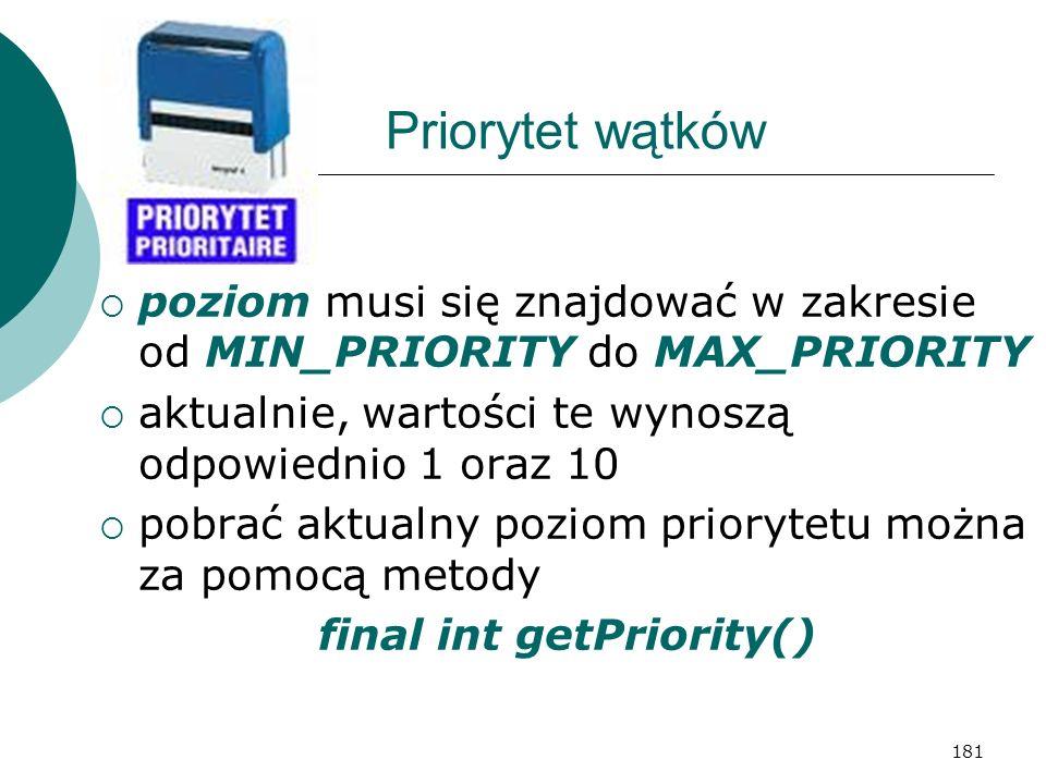 181 Priorytet wątków poziom musi się znajdować w zakresie od MIN_PRIORITY do MAX_PRIORITY aktualnie, wartości te wynoszą odpowiednio 1 oraz 10 pobrać