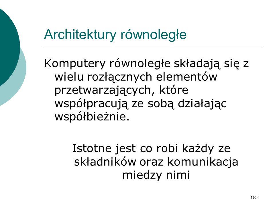 183 Architektury równoległe Komputery równoległe składają się z wielu rozłącznych elementów przetwarzających, które współpracują ze sobą działając wsp