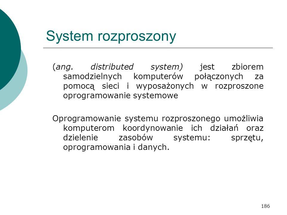186 System rozproszony (ang. distributed system) jest zbiorem samodzielnych komputerów połączonych za pomocą sieci i wyposażonych w rozproszone oprogr