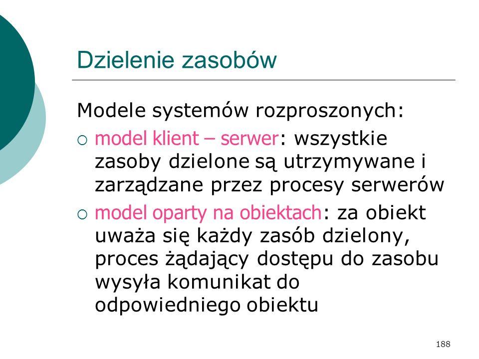 188 Dzielenie zasobów Modele systemów rozproszonych: model klient – serwer : wszystkie zasoby dzielone są utrzymywane i zarządzane przez procesy serwe