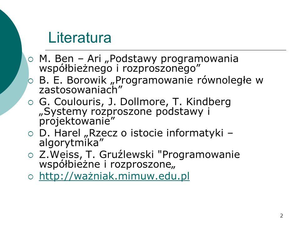 2 Literatura M. Ben – Ari Podstawy programowania współbieżnego i rozproszonego B. E. Borowik Programowanie równoległe w zastosowaniach G. Coulouris, J