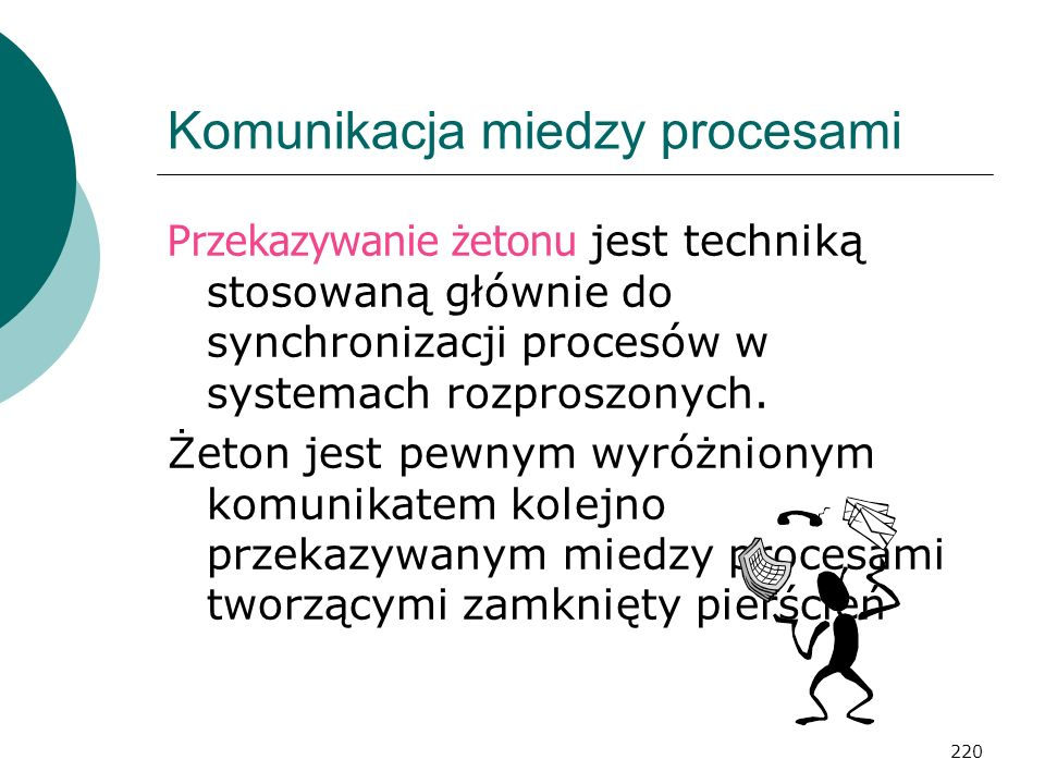220 Komunikacja miedzy procesami Przekazywanie żetonu jest techniką stosowaną głównie do synchronizacji procesów w systemach rozproszonych. Żeton jest