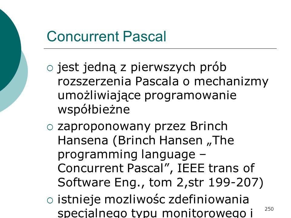 250 Concurrent Pascal jest jedną z pierwszych prób rozszerzenia Pascala o mechanizmy umożliwiające programowanie współbieżne zaproponowany przez Brinc