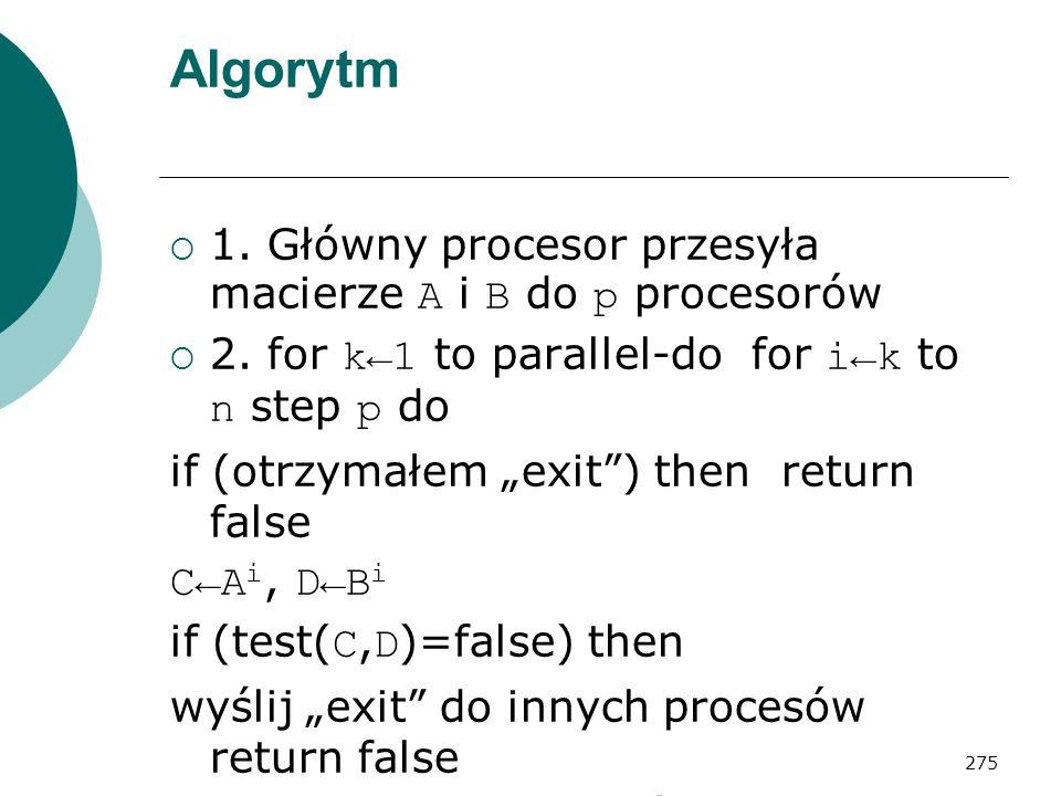 275 Algorytm 1. Główny procesor przesyła macierze A i B do p procesorów 2. for k1 to parallel-do for ik to n step p do if (otrzymałem exit) then retur