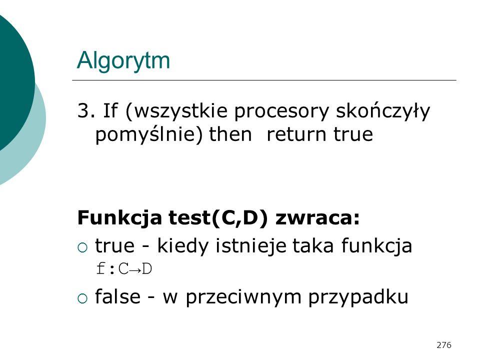 276 Algorytm 3. If (wszystkie procesory skończyły pomyślnie) then return true Funkcja test(C,D) zwraca: true - kiedy istnieje taka funkcja f:CD false